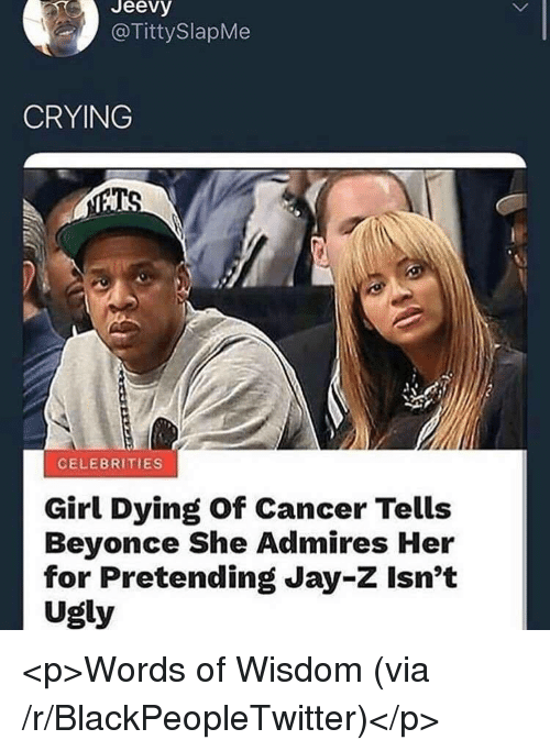 Beyonce, Blackpeopletwitter, and Crying: Jeevy  @TittySlapMe  CRYING  CELEBRITIES  Girl Dying of Cancer Tells  Beyonce She Admires Her  for Pretending Jay-Z Isn't  Ugly <p>Words of Wisdom (via /r/BlackPeopleTwitter)</p>