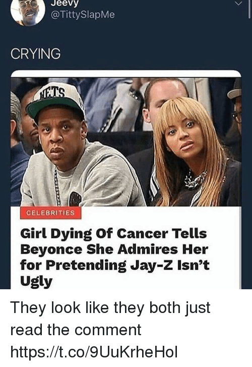Beyonce, Crying, and Funny: Jeevy  @TittySlapMe  CRYING  CELEBRITIES  Girl Dying of Cancer Tells  Beyonce She Admires Her  for Pretending Jay-Z Isn't  Ugly They look like they both just read the comment https://t.co/9UuKrheHol