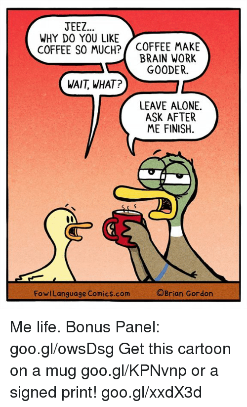 Being Alone, Life, and Memes: JEEZ  WHY DO YOU LIKE  COFFEE SO MUCH? COFFEE MAKE  BRAIN WORK  GOODER.  WAIT, WHAT?  LEAVE ALONE.  ASK AFTER  ME FINISH.  FowlLanguage Comics.com  ©Brian Gordon Me life. Bonus Panel: goo.gl/owsDsg Get this cartoon on a mug goo.gl/KPNvnp or a signed print! goo.gl/xxdX3d