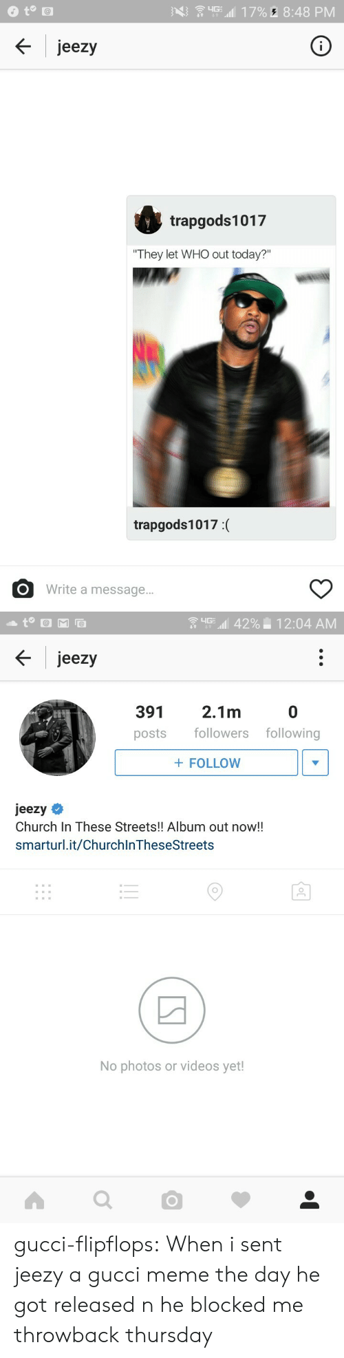 """Throwback Thursday: jeezy  trapgods1017  """"They let WHO out today?""""  trapgods1017:(  O Write a message...   upu.11  42%-12:04 AM  jeezy  391  posts followers following  2.1m  0  FOLLOW  jeezy  Church In These Streets!! Album out now!!  smarturl.it/ChurchlnTheseStreets  No photos or videos yet! gucci-flipflops:  When i sent jeezy a gucci meme the day he got released n he blocked me  throwback thursday"""