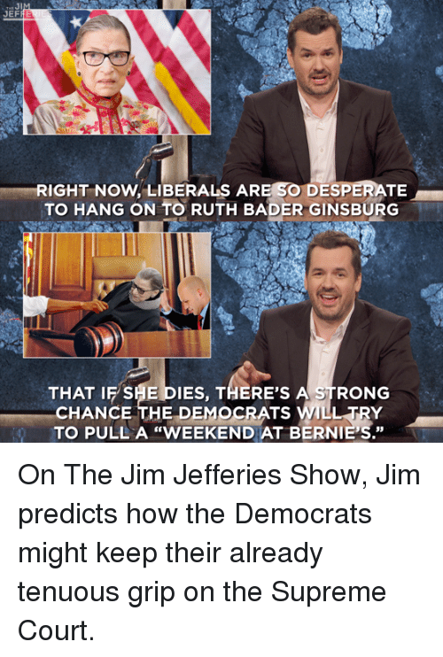 """Dank, Desperate, and Supreme: JEF  RIGHT NOW. LIBERALS ARE SO DESPERATE  TO HANG ON TO RUTH BADER GINSBURG  THAT IF SHE DIES, THERE'S A STRONG  CHANCE THE DEMOCRATS WILL TRY  TO PULL A """"WEEKEND AT BERNIE'S."""" On The Jim Jefferies Show, Jim predicts how the Democrats might keep their already tenuous grip on the Supreme Court."""