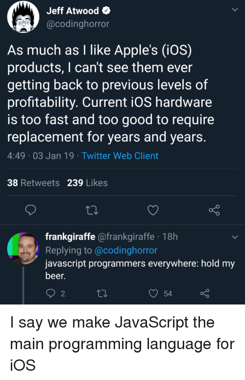 I Cant See: Jeff Atwood  @codinghorror  As much as I like Apple's (iOS)  products, I can't see them ever  getting back to previous levels of  profitability. Current iOS hardware  is too fast and too good to require  replacement for years and years  4:49 03 Jan 19 Twitter Web Client  38 Retweets 239 Likes  frankgiraffe @frankgiraffe 18h  Replying to @codinghorror  javascript programmers everywhere: hold my  beer.  2  54 I say we make JavaScript the main programming language for iOS
