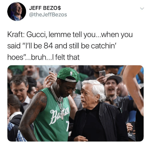 "kraft: JEFF BEZO$  @theJeffBezos  Kraft: Gucci, lemme tell you...when you  said ""I'll be 84 and still be catchin'  hoes""...bruh...l felt that"