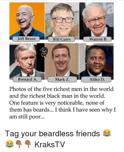 Bill Gates, Friends, and Jeff Bezos: Jeff Bezos  Bill Gates  Warren B.  Bernard A  Mark Z.  Aliko D  Photos of the five richest men in the world  and the richest black man in the world.  One feature is very noticeable, none of  them has beards... I think I have seen why I  am still poor... Tag your beardless friends 😂😂👇🏾👇🏾 KraksTV