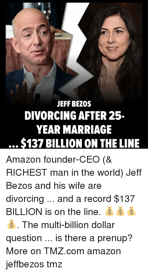 Jeff Bezos: JEFF BEZOS  DIVORCING AFTER 25-  YEAR MARRIAGE  $137 BILLION ON THE LINE Amazon founder-CEO (& RICHEST man in the world) Jeff Bezos and his wife are divorcing ... and a record $137 BILLION is on the line. 💰💰💰💰. The multi-billion dollar question ... is there a prenup? More on TMZ.com amazon jeffbezos tmz