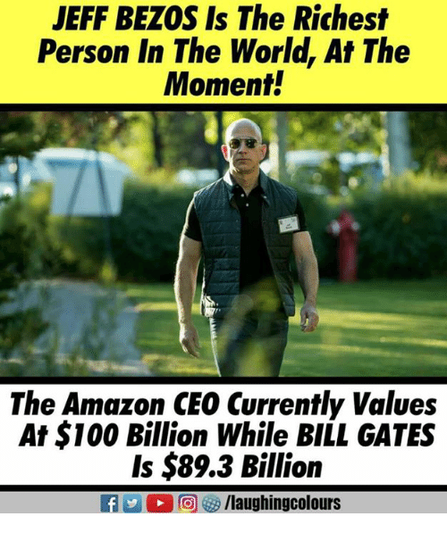 Jeff Bezos: JEFF BEZOS Is The Richest  Person In The World, At The  Moment.  The Amazon CE0 Currently Values  At $100 Billion While BILL GATES  Is $89.3 Billion
