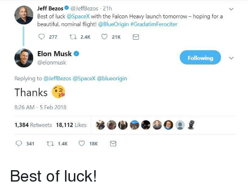 Best Of Luck: Jeff Bezos@JeffBezos 21h  Best of luck @SpaceX with the Falcon Heavy launch tomorrow- hoping for a  beautiful, nominal flight! @BlueOrigin #Gradatim Feroc.ter  Elon Musk  @elonmusk  Following  Replying to @JeffBezos @SpaceX @blueorigin  Thanks  8:26 AM- 5 Feb 2018  1,384 Retweets 18,112 Likes  0341  1.4K  18K <p>Best of luck!</p>