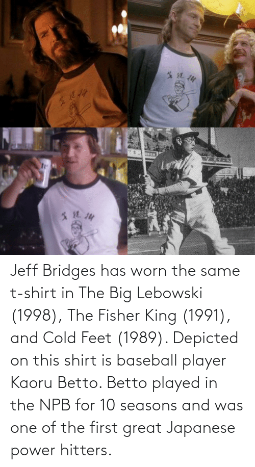 cold feet: Jeff Bridges has worn the same t-shirt in The Big Lebowski (1998), The Fisher King (1991), and Cold Feet (1989). Depicted on this shirt is baseball player Kaoru Betto. Betto played in the NPB for 10 seasons and was one of the first great Japanese power hitters.