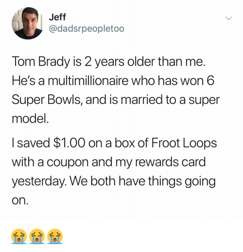 super bowls: Jeff  @dadsrpeopletoo  Tom Brady is 2 years older than me.  He's a multimillionaire who has won 6  Super Bowls, and is married to a super  model  I saved $1.00 on a box of Froot Loops  with a coupon and my rewards card  vesterdav. We both have things going  on 😭😭😭