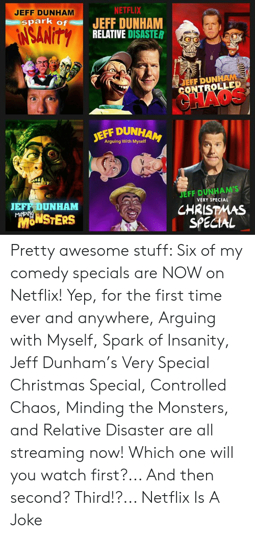 relative: JEFF DUNHAM  NETFLIX  spark of JEFF DUNHAM  RELATIVE DISASTER  EFF DUN  OLLED  JEFF DUN  Arguing With Myself  JEFF DUNHAM'S  CHRISTMAS  SPECIAL  JEFF DUNHAM  VERY SPECIAL  MONSTERS  fn Pretty awesome stuff: Six of my comedy specials are NOW on Netflix! Yep, for the first time ever and anywhere, Arguing with Myself, Spark of Insanity, Jeff Dunham's Very Special Christmas Special, Controlled Chaos, Minding the Monsters, and Relative Disaster are all streaming now! Which one will you watch first?... And then second?  Third!?...  Netflix Is A Joke