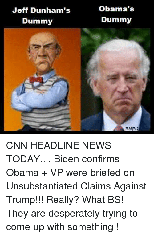 Dummie: Jeff Dunham's  Dummy  Obama's  Dummy  RNPCa CNN HEADLINE NEWS TODAY.... Biden confirms Obama + VP were briefed on Unsubstantiated Claims Against Trump!!!  Really? What BS! They are desperately trying to come up with something !