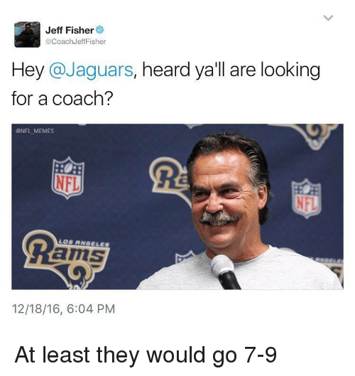 Jeff Fisher: Jeff Fisher  @Coach Jeff Fisher  Hey @Jaguars  heard ya'll are looking  for a coach?  @NFL MEMES  NFL  amS  12/18/16, 6:04 PM At least they would go 7-9