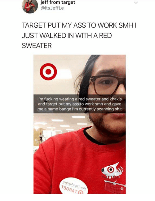 Ass, Fucking, and Shit: jeff from target  @ltsJeffLe  TARGET PUT MY ASS TO WORK SMH  JUST WALKED IN WITH A RED  SWEATER  I'm fucking wearing a red sweater and khakis  and target put my ass to work smh and gave  me a name badge I'm currently scanning shit