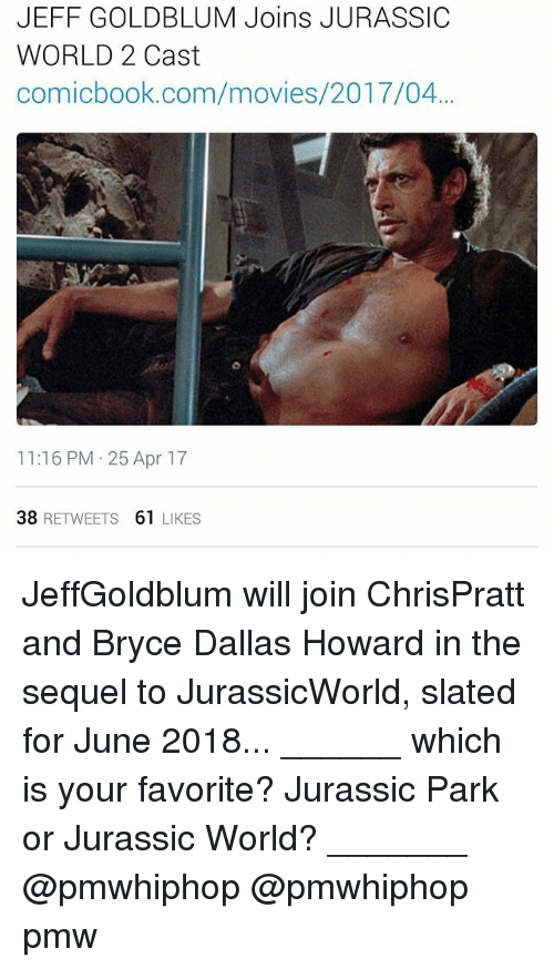 Jeff Goldblums: JEFF GOLDBLUM Joins JURASSIC  WORLD 2 Cast  comicbook.com/movies/2017/04...  11:16 PM 25 Apr 17  38  RETWEETS  61  LIKES JeffGoldblum will join ChrisPratt and Bryce Dallas Howard in the sequel to JurassicWorld, slated for June 2018... ______ which is your favorite? Jurassic Park or Jurassic World? _______ @pmwhiphop @pmwhiphop pmw