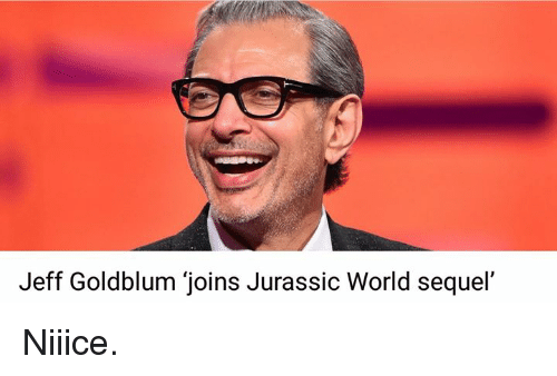 "Jeff Goldblums: Jeff Goldblum ""joins Jurassic World sequel' Niiice."
