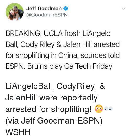 Espn, Friday, and Memes: Jeff Goodman  @GoodmanESPNN  BREAKING: UCLA frosh LiAngelo  Ball, Cody Riley & Jalen Hill arrested  for shoplifting in China, sources told  ESPN. Bruins play Ga Tech Friday LiAngeloBall, CodyRiley, & JalenHill were reportedly arrested for shoplifting! 😳👀 (via Jeff Goodman-ESPN) WSHH