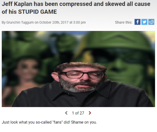 """shame on you: Jeff Kaplan has been compressed and skewed all cause  of his STUPID GAME  By Grunchin Tuggum on October 20th, 2017 at 3:00 pm  Share this  〈 10127 〉  Just look what you so-called """"fans"""" did! Shame on you."""