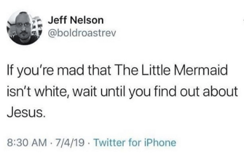 The Little Mermaid: Jeff Nelson  @boldroastrev  If you're mad that The Little Mermaid  isn't white, wait until you find out about  Jesus.  8:30 AM 7/4/19 Twitter for iPhone