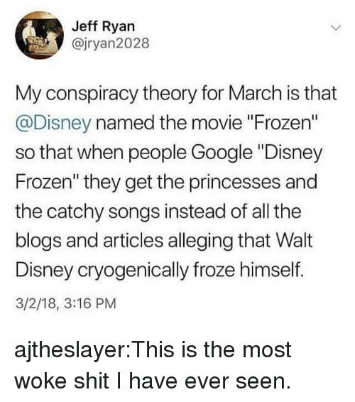 "disney frozen: Jeff Ryan  @jryan2028  My conspiracy theory for March is that  @Disney named the movie ""Frozen""  so that when people Google ""Disney  Frozen"" they get the princesses and  the catchy songs instead of all the  blogs and articles alleging that Walt  Disney cryogenically froze himself.  3/2/18, 3:16 PM ajtheslayer:This is the most woke shit I have ever seen."