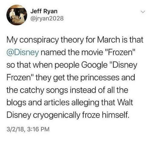 "disney frozen: Jeff Ryan  @jryan2028  My conspiracy theory for March is that  @Disney named the movie ""Frozen""  so that when people Google ""Disney  Frozen"" they get the princesses and  the catchy songs instead of all the  blogs and articles alleging that Walt  Disney cryogenically froze himself.  3/2/18, 3:16 PM"