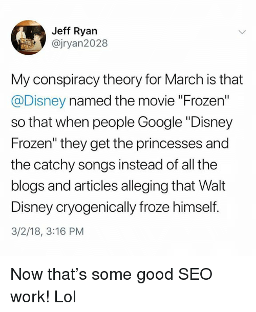 "disney frozen: Jeff Ryarn  @jryan2028  My conspiracy theory for March is that  @Disney named the movie ""Frozen""  so that when people Google ""Disney  Frozen"" they get the princesses and  the catchy songs instead of all the  blogs and articles alleging that Walt  Disney cryogenically froze himself  3/2/18, 3:16 PM Now that's some good SEO work! Lol"