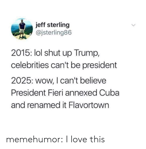 Flavortown: jeff sterling  @jsterling86  2015: lol shut up Trump,  celebrities can't be president  2025: wow, I can't believe  President Fieri annexed Cuba  and renamed it Flavortown memehumor:  I love this