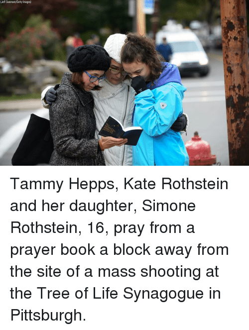 Tammy: (Jeff Swensen/Getty Images) Tammy Hepps, Kate Rothstein and her daughter, Simone Rothstein, 16, pray from a prayer book a block away from the site of a mass shooting at the Tree of Life Synagogue in Pittsburgh.
