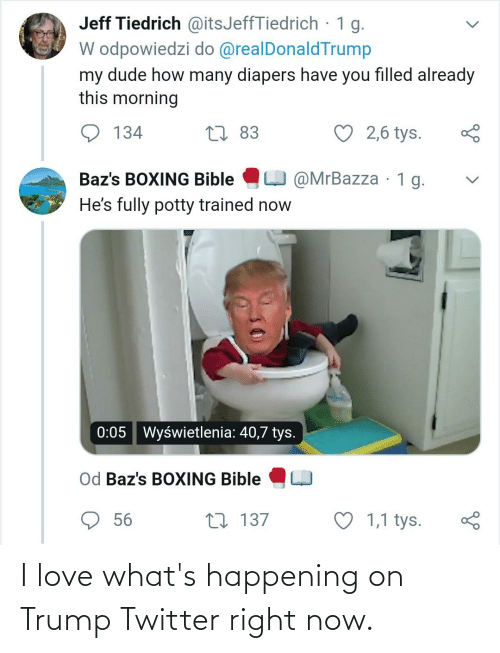 Trump Twitter: Jeff Tiedrich @itsJeffTiedrich · 1 g.  W odpowiedzi do @realDonaldTrump  my dude how many diapers have you filled already  this morning  ♡ 2,6 tys.  27 83  134  O @MrBazza · 1 g.  Baz's BOXING Bible  He's fully potty trained now  Wyświetlenia: 40,7 tys.  0:05  Od Baz's BOXING Bible  ♡ 1,1 tys.  56  27 137 I love what's happening on Trump Twitter right now.