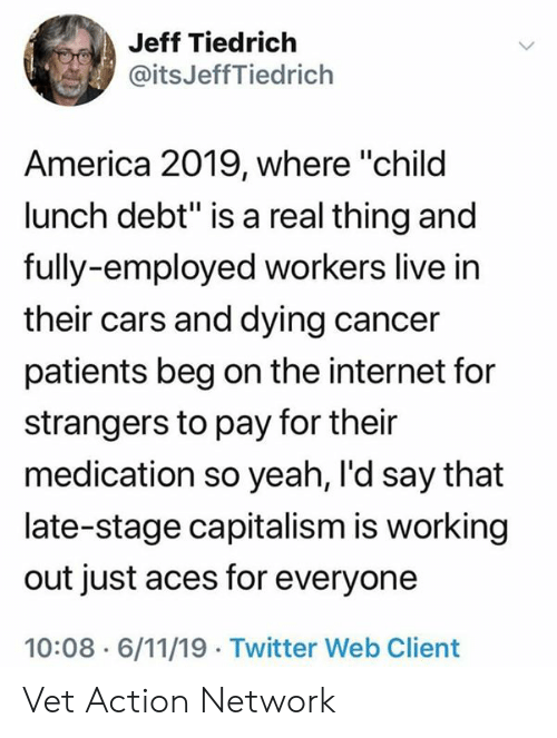 "aces: Jeff Tiedrich  @itsJeffTiedrich  America 2019, where ""child  lunch debt"" is a real thing and  fully-employed workers live in  their cars and dying cancer  patients beg on the internet for  strangers to pay for their  medication so yeah, I'd say that  late-stage capitalism is working  out just aces for everyone  10:08 6/11/19 Twitter Web Client Vet Action Network"