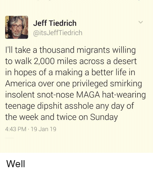 a better life: Jeff Tiedrich  @itsJeffTiedrich  I'll take a thousand migrants willing  to walk 2,000 miles across a desert  in hopes of a making a better life in  America over one privileged smirking  insolent snot-nose MAGA hat-wearing  teenage dipshit asshole any day of  the week and twice on Sunday  4:43 PM 19 Jan 19 Well