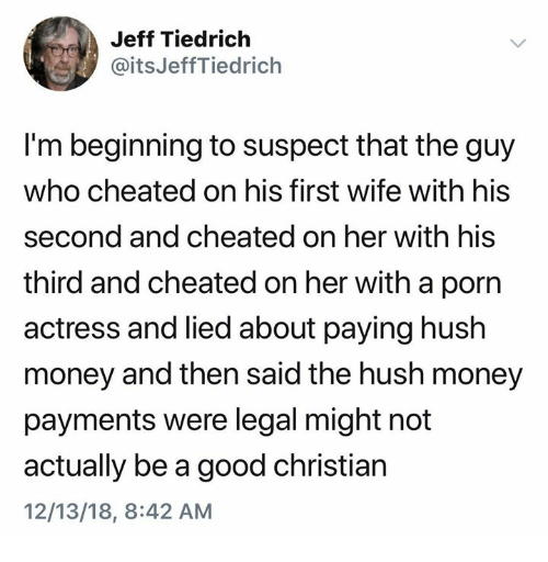 hush: Jeff Tiedrich  @itsJeffTiedrich  I'm beginning to suspect that the guy  who cheated on his first wife with his  second and cheated on her with his  third and cheated on her with a porn  actress and lied about paying hush  money and then said the hush money  payments were legal might not  actually be a good christian  12/13/18, 8:42 AM