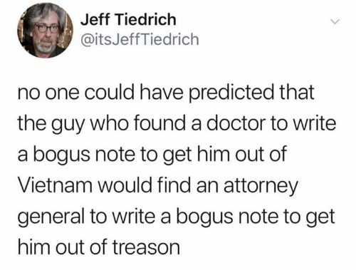 attorney general: Jeff Tiedrich  @itsJeffTiedrich  no one could have predicted that  the guy who found a doctor to write  a bogus note to get him out of  Vietnam would find an attorney  general to write a bogus note to get  him out of treason