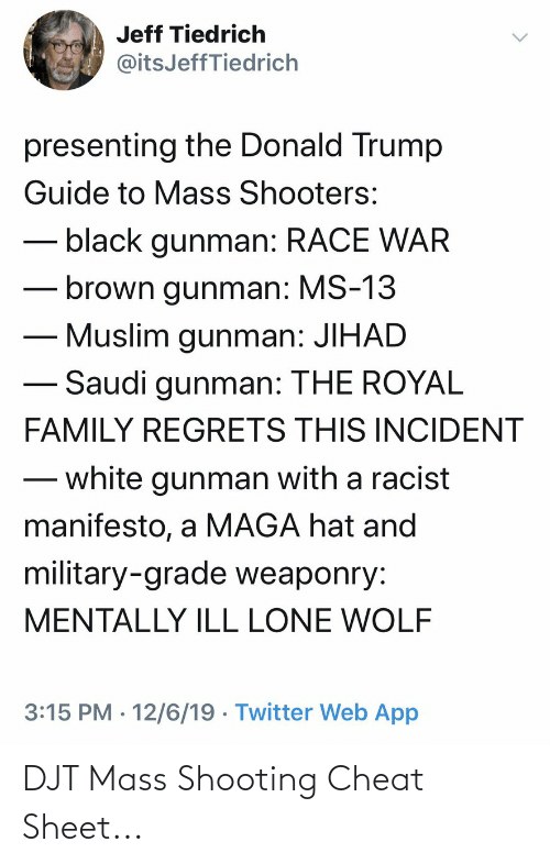 Race War: Jeff Tiedrich  @itsJeffTiedrich  presenting the Donald Trump  Guide to Mass Shooters:  black gunman: RACE WAR  brown gunman: MS-13  Muslim gunman: JIHAD  Saudi gunman: THE ROYAL  FAMILY REGRETS THIS INCIDENT  white gunman with a racist  manifesto, a MAGA hat and  military-grade weaponry:  MENTALLY ILL LONE WOLF  3:15 PM · 12/6/19 · Twitter Web App  <> DJT Mass Shooting Cheat Sheet...