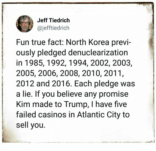 North Korea, True, and Atlantic City: Jeff Tiedrich  @jefftiedrich  Fun true fact: North Korea previ-  ously pledged denuclearization  in 1985,1992,1994, 2002, 2003,  2005, 2006, 2008, 2010, 2011,  2012 and 2016. Each pledge was  a lie. If you believe any promise  Kim made to Trump, I have five  failed casinos in Atlantic City to  sell you.