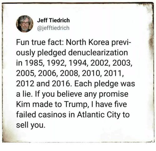 North Korea, True, and Atlantic City: Jeff Tiedrich  @jefftiedrich  Fun true fact: North Korea previ-  ously pledged denuclearization  in 1985, 1992,1994, 2002, 2003,  2005, 2006, 2008, 2010, 2011,  2012 and 2016. Each pledge was  a lie. If you believe any promise  Kim made to Trump, I have five  failed casinos in Atlantic City to  sell you.