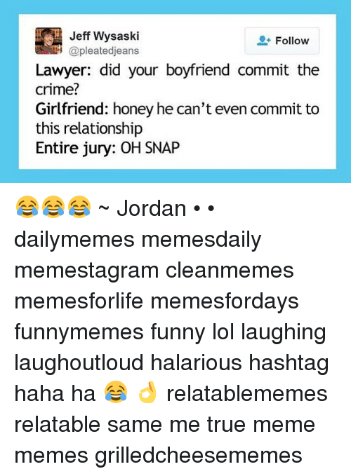 Crime, Funny, and Lawyer: Jeff Wysaski  @pleatedjeans  Follow  Lawyer: did your boyfriend commit the  crime?  Girlfriend: honey he can't even commit to  this relationship  Entire jury: OH SNAP 😂😂😂 ~ Jordan • • dailymemes memesdaily memestagram cleanmemes memesforlife memesfordays funnymemes funny lol laughing laughoutloud halarious hashtag haha ha 😂 👌 relatablememes relatable same me true meme memes grilledcheesememes