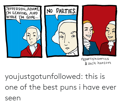 puns: JEFFERSON, ADAMS,  I'M LEAVING. AND  WHILE I'M GONE...  NO PARTIES.  reparrishcomics  & zach hanson youjustgotunfollowed:  this is one of the best puns i have ever seen