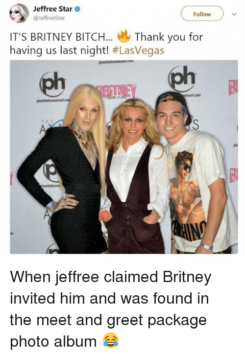Bitch, Thank You, and Star: Jeffree Star  @JeffreeStar  Follow  IT'S BRITNEY BITCH... Thank you for  having us last night! #Lasvegas  HE When jeffree claimed Britney invited him and was found in the meet and greet package photo album 😂