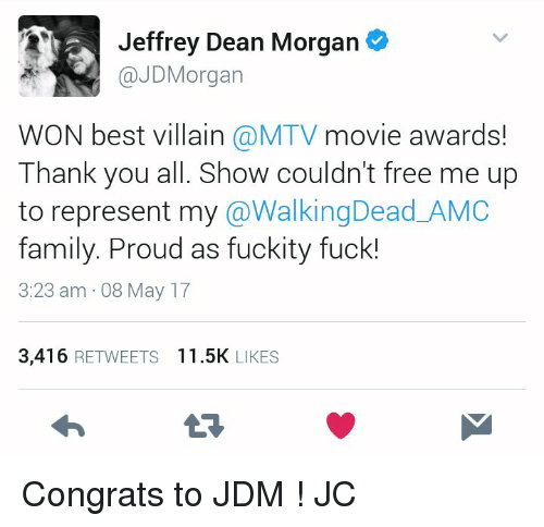 Family, Memes, and Mtv: Jeffrey Dean Morgan  @JD Morgan  WON best villain a MTV movie awards!  Thank you all. Show couldn't free me up  to represent my  @Walking Dead AMC  family. Proud as fuckity fuck!  3:23 am 08 May 17  3.416  RETWEETS  11.5K  LIKES Congrats to JDM ! JC