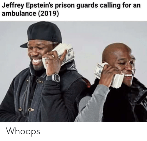 Prison, For, and Ambulance: Jeffrey Epstein's prison guards calling for an  ambulance (2019) Whoops