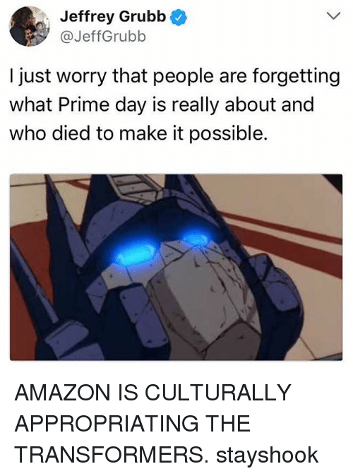 Amazon, Memes, and Transformers: Jeffrey Grubb  @JeffGrubb  I just worry that people are forgetting  what Prime day is really about and  who died to make it possible. AMAZON IS CULTURALLY APPROPRIATING THE TRANSFORMERS. stayshook