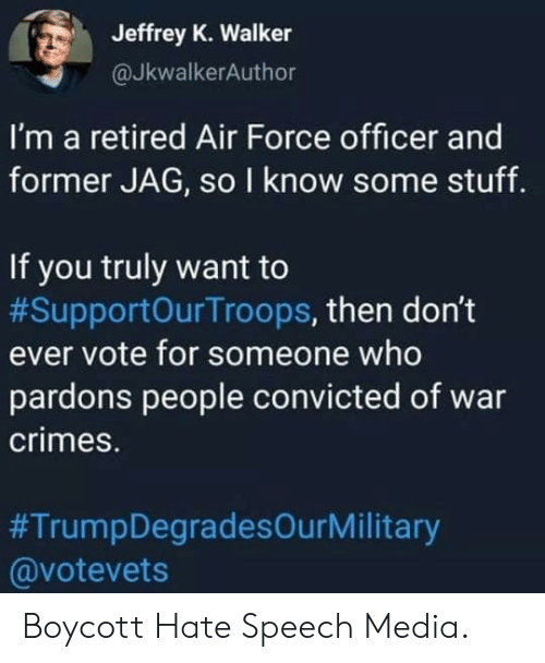 Convicted: Jeffrey K. Walker  @JkwalkerAuthor  I'm a retired Air Force officer and  former JAG, so I know some stuff.  If you truly want to  #SupportOurTroops, then don't  ever vote for someone who  pardons people convicted of war  crimes.  #TrumpDegradesOurMilitary  @votevets Boycott Hate Speech Media.
