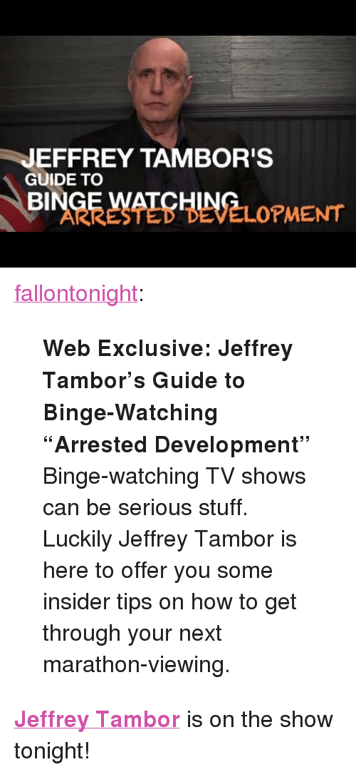 """arrested development: JEFFREY TAMBOR'S  GUIDE TO  BI  ARRESTED DEVELOPMENT <p><a class=""""tumblr_blog"""" href=""""http://fallontonight.tumblr.com/post/54024396773/web-exclusive-jeffrey-tambors-guide-to"""" target=""""_blank"""">fallontonight</a>:</p> <blockquote> <p><strong>Web Exclusive: Jeffrey Tambor's Guide to Binge-Watching """"Arrested Development""""</strong></p> <p>Binge-watching TV shows can be serious stuff. Luckily Jeffrey Tambor is here to offer you some insider tips on how to get through your next marathon-viewing.</p> </blockquote> <p><strong><a href=""""http://www.nbc.com/the-tonight-show/filters/guests/11176"""" target=""""_blank"""">Jeffrey Tambor</a></strong> is on the show tonight!</p>"""