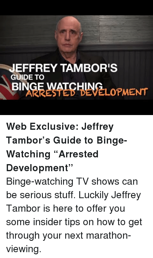 arrested development: JEFFREY TAMBOR'S  GUIDE TO  BI  ARRESTED DEVELOPMENT <p><strong>Web Exclusive: Jeffrey Tambor&rsquo;s Guide to Binge-Watching &ldquo;Arrested Development&rdquo;</strong></p> <p>Binge-watching TV shows can be serious stuff. Luckily Jeffrey Tambor is here to offer you some insider tips on how to get through your next marathon-viewing.</p>