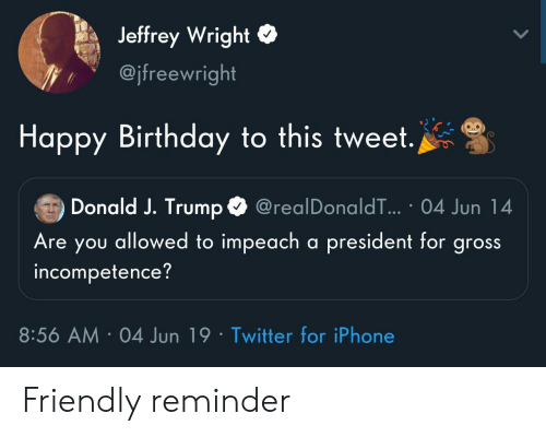incompetence: Jeffrey Wright  @jfreewright  Happy Birthday to this tweet.  Donald J. Trump  @realDonaldT... 04 Jun 14  Are you allowed to impeach a president for gross  incompetence?  8:56 AM 04 Jun 19 Twitter for iPhone Friendly reminder