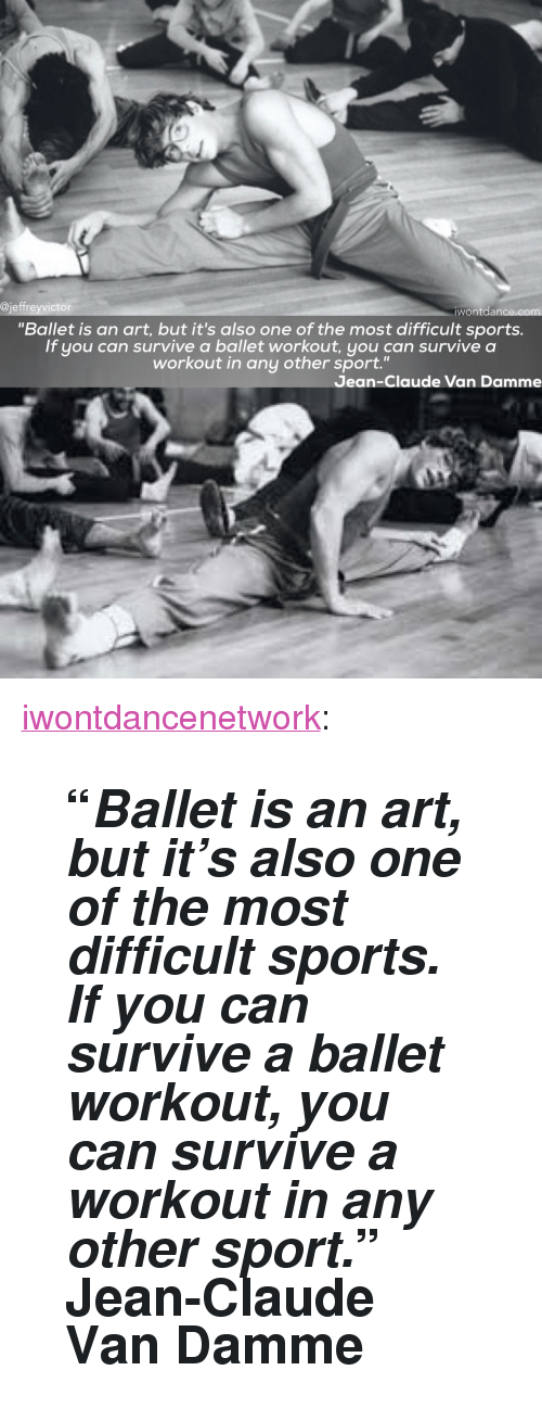 "Jean-Claude Van Damme: @jeffreyvictor  wontdance.com  ""Ballet is an art, but it's also one of the most difficult sports.  If you can survive a ballet workout, you can survive a  workout in any other sport.""  Jean-Claude Van Damme <p><a class=""tumblr_blog"" href=""http://iwontdancenetwork.tumblr.com/post/147860344204"">iwontdancenetwork</a>:</p> <blockquote> <h2>""<i>Ballet is an art, but it's also one of the most difficult sports. If you can survive a ballet workout, you can survive a workout in any other sport.</i>"" <b>Jean-Claude Van Damme</b> </h2> </blockquote>"