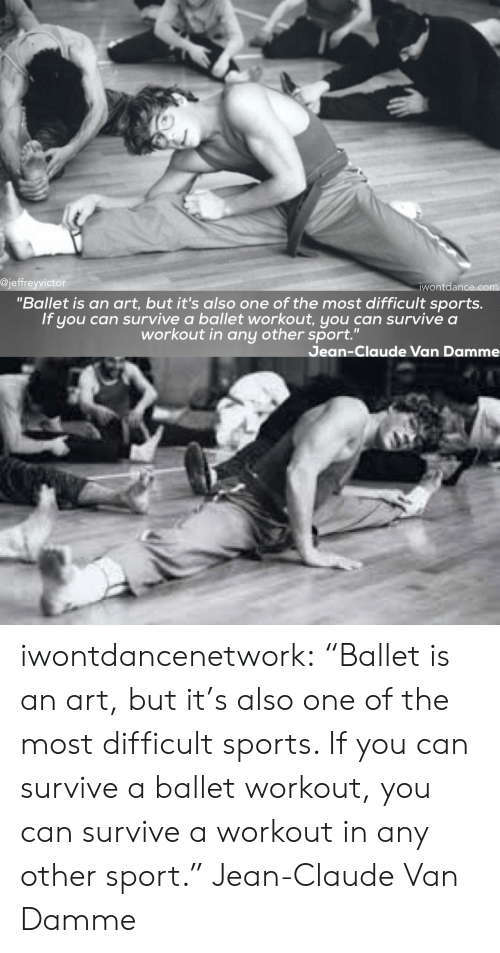 "Jean-Claude Van Damme: @jeffreyvictor  wontdance.com  ""Ballet is an art, but it's also one of the most difficult sports.  If you can survive a ballet workout, you can survive a  workout in any other sport.""  Jean-Claude Van Damme iwontdancenetwork:  ""Ballet is an art, but it's also one of the most difficult sports. If you can survive a ballet workout, you can survive a workout in any other sport."" Jean-Claude Van Damme"