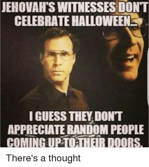 Halloween, Memes, and Appreciate: JEHOVAH SWITNESSES DON'T  CELEBRATE HALLOWEEN y.  I GUESS THEY DONT  APPRECIATE RANDOM PEOPLE  COMING UPTOTHER DOORS. There's a thought