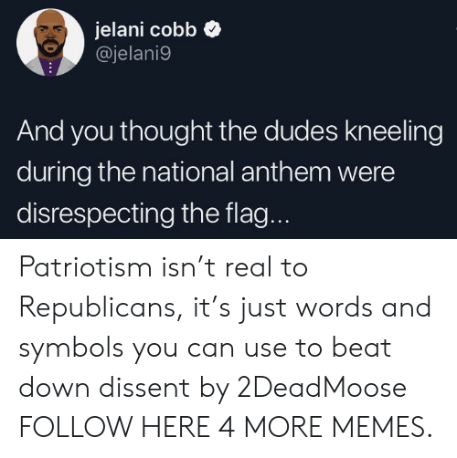 Dissent: jelani cobb  @jelani9  And you thought the dudes kneeling  during the national anthem were  disrespecting the flag. Patriotism isn't real to Republicans, it's just words and symbols you can use to beat down dissent by 2DeadMoose FOLLOW HERE 4 MORE MEMES.