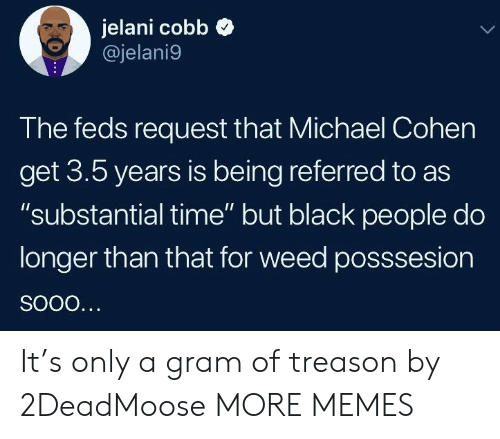 """Feds: jelani cobb  @jelani9  The feds request that Michael Cohen  get 3.5 years is being referred to as  """"substantial time"""" but black people do  longer than that for weed posssesion It's only a gram of treason by 2DeadMoose MORE MEMES"""